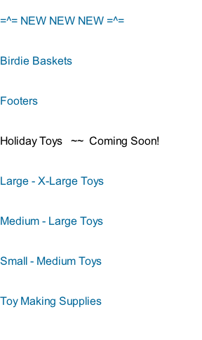 =^= NEW NEW NEW =^= Birdie Baskets    Footers Holiday Toys   ~~  Coming Soon!                Large - X-Large Toys Medium - Large Toys Small - Medium Toys Toy Making Supplies