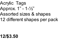 Acrylic  Tags Approx. 1� - 1-�� Assorted sizes & shapes 12 different shapes per pack   12/$3.50