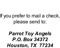 If you prefer to mail a check, please send to:  Parrot Toy Angels P.O. Box 34372 Houston, TX  77234