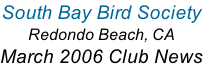 South Bay Bird Society Redondo Beach, CA March 2006 Club News