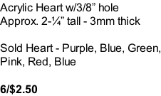 Acrylic Heart w/3/8� hole Approx. 2-�� tall - 3mm thick  Sold Heart - Purple, Blue, Green, Pink, Red, Blue  6/$2.50