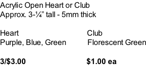 Acrylic Open Heart or Club Approx. 3-�� tall - 5mm thick  Heart                                   Club Purple, Blue, Green           Florescent Green  3/$3.00                               $1.00 ea