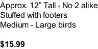 Approx. 12� Tall - No 2 alike Stuffed with footers Medium - Large birds  $15.99
